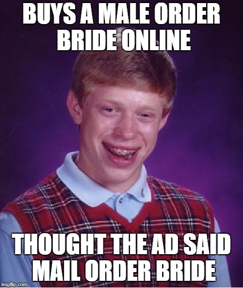 Bad Luck Brian Bride Order | BUYS A MALE ORDER BRIDE ONLINE THOUGHT THE AD SAID MAIL ORDER BRIDE | image tagged in memes,bad luck brian,mail order bride,male order bride | made w/ Imgflip meme maker