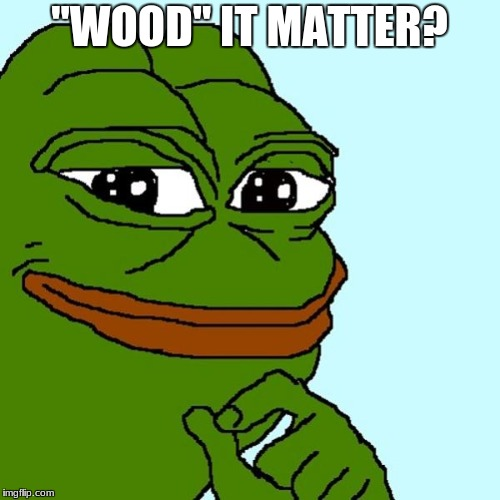 "pepe | ""WOOD"" IT MATTER? 