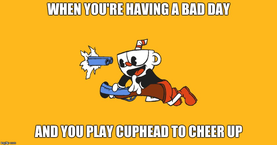 it never helps | WHEN YOU'RE HAVING A BAD DAY AND YOU PLAY CUPHEAD TO CHEER UP | image tagged in cuphead,memes,tom shotgun | made w/ Imgflip meme maker