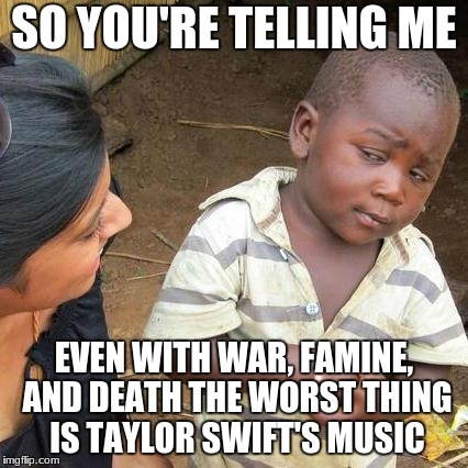 Third World Skeptical Kid Meme | SO YOU'RE TELLING ME EVEN WITH WAR, FAMINE, AND DEATH THE WORST THING IS TAYLOR SWIFT'S MUSIC | image tagged in memes,third world skeptical kid | made w/ Imgflip meme maker