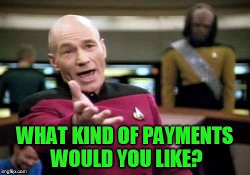 Picard Wtf Meme | WHAT KIND OF PAYMENTS WOULD YOU LIKE? | image tagged in memes,picard wtf | made w/ Imgflip meme maker