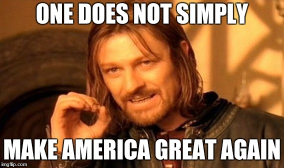 make america great again | ONE DOES NOT SIMPLY MAKE AMERICA GREAT AGAIN | image tagged in memes,one does not simply | made w/ Imgflip meme maker