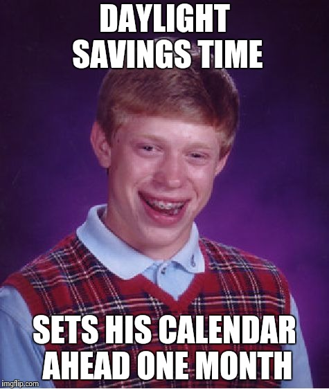 Bad Luck Brian Meme | DAYLIGHT SAVINGS TIME SETS HIS CALENDAR AHEAD ONE MONTH | image tagged in memes,bad luck brian | made w/ Imgflip meme maker