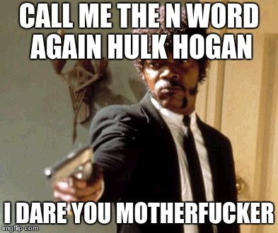 Say That Again I Dare You Meme | CALL ME THE N WORD AGAIN HULK HOGAN I DARE YOU MOTHERF**KER | image tagged in memes,say that again i dare you | made w/ Imgflip meme maker