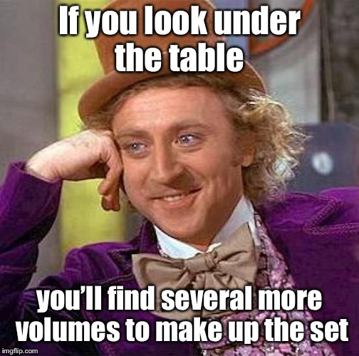 Creepy Condescending Wonka Meme | If you look under the table you'll find several more volumes to make up the set | image tagged in memes,creepy condescending wonka | made w/ Imgflip meme maker