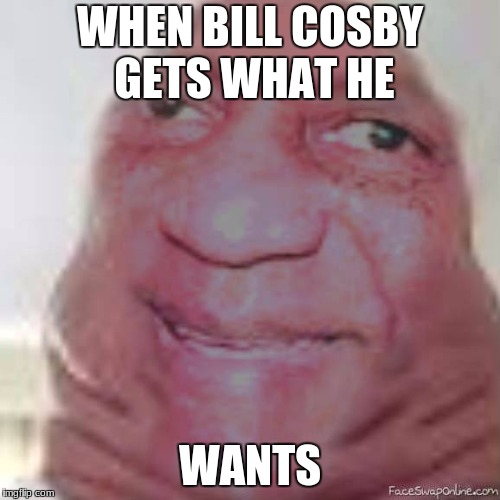blob cosby | WHEN BILL COSBY GETS WHAT HE WANTS | image tagged in funny | made w/ Imgflip meme maker