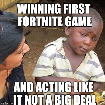 Third World Skeptical Kid | WINNING FIRST FORTNITE GAME AND ACTING LIKE IT NOT A BIG DEAL | image tagged in memes,third world skeptical kid | made w/ Imgflip meme maker