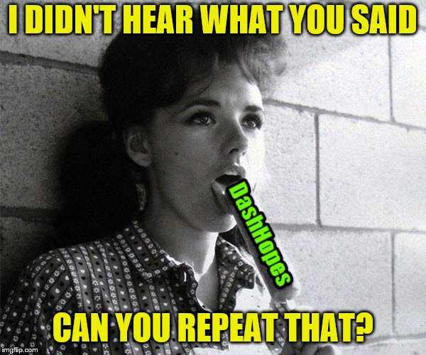 I DIDN'T HEAR WHAT YOU SAID CAN YOU REPEAT THAT? | made w/ Imgflip meme maker