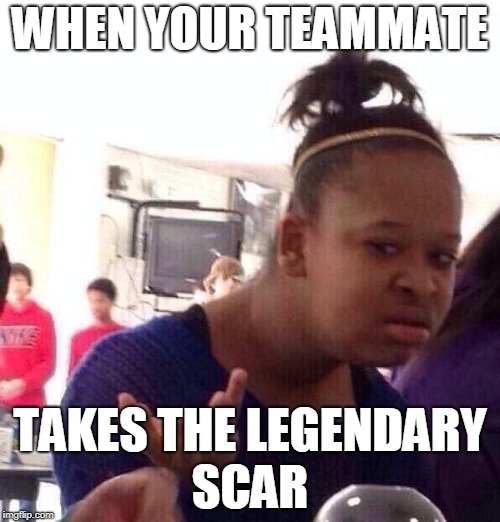 when your teammate takes it | WHEN YOUR TEAMMATE TAKES THE LEGENDARY SCAR | image tagged in memes,black girl wat,legendary,fortnite | made w/ Imgflip meme maker