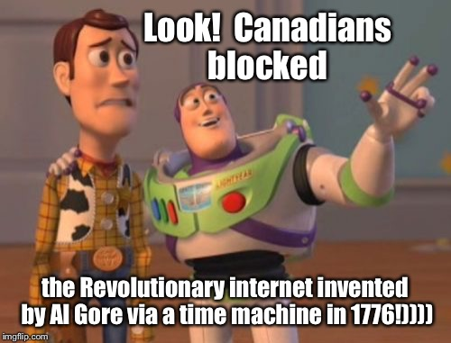 X, X Everywhere Meme | Look!  Canadians blocked the Revolutionary internet invented by Al Gore via a time machine in 1776!)))) | image tagged in memes,x,x everywhere,x x everywhere | made w/ Imgflip meme maker