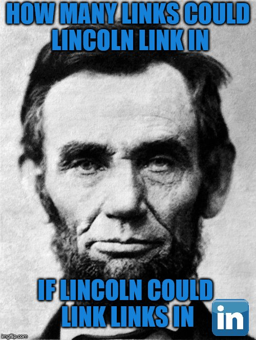 It was widely rumored that Abraham Lincoln had more than 25 million followers at the time of his death. Eat your heart out Trump | HOW MANY LINKS COULD LINCOLN LINK IN IF LINCOLN COULD LINK LINKS IN | image tagged in memes,lincoln,linkedin | made w/ Imgflip meme maker