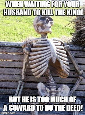 Waiting Skeleton Meme | WHEN WAITING FOR YOUR HUSBAND TO KILL THE KING! BUT HE IS TOO MUCH OF A COWARD TO DO THE DEED! | image tagged in memes,waiting skeleton | made w/ Imgflip meme maker