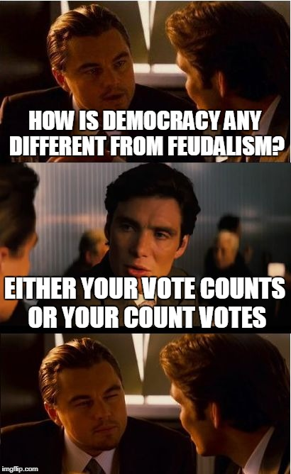 Inception Meme | HOW IS DEMOCRACY ANY DIFFERENT FROM FEUDALISM? EITHER YOUR VOTE COUNTS OR YOUR COUNT VOTES | image tagged in memes,inception | made w/ Imgflip meme maker
