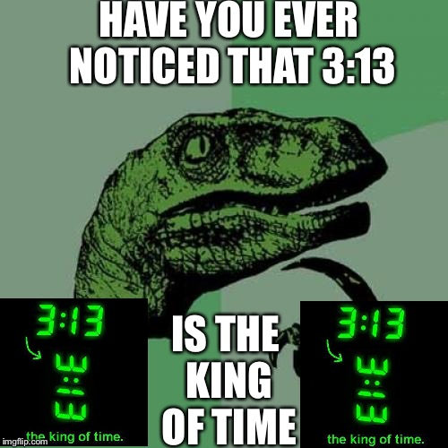 Philosoraptor | HAVE YOU EVER NOTICED THAT 3:13 IS THE KING OF TIME | image tagged in memes,philosoraptor | made w/ Imgflip meme maker