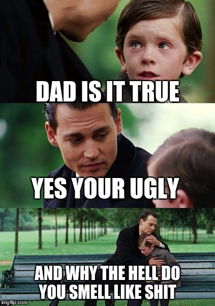 Finding Neverland Meme | DAD IS IT TRUE YES YOUR UGLY AND WHY THE HELL DO YOU SMELL LIKE SHIT | image tagged in memes,finding neverland | made w/ Imgflip meme maker