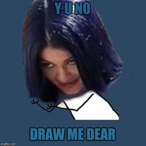 Kylie Y U No | Y U NO DRAW ME DEAR | image tagged in kylie y u no | made w/ Imgflip meme maker