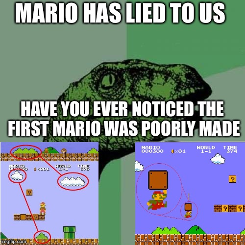 Philosoraptor Meme | MARIO HAS LIED TO US HAVE YOU EVER NOTICED THE FIRST MARIO WAS POORLY MADE | image tagged in memes,philosoraptor | made w/ Imgflip meme maker