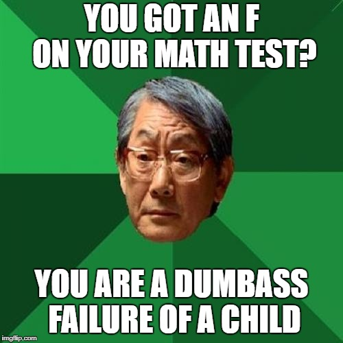 High Expectations Asian Father Meme | YOU GOT AN F ON YOUR MATH TEST? YOU ARE A DUMBASS FAILURE OF A CHILD | image tagged in memes,high expectations asian father | made w/ Imgflip meme maker