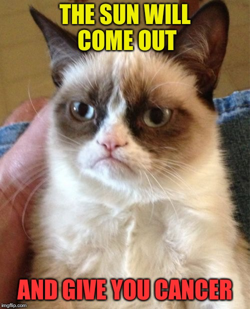 Grumpy Cat Meme | THE SUN WILL COME OUT AND GIVE YOU CANCER | image tagged in memes,grumpy cat | made w/ Imgflip meme maker