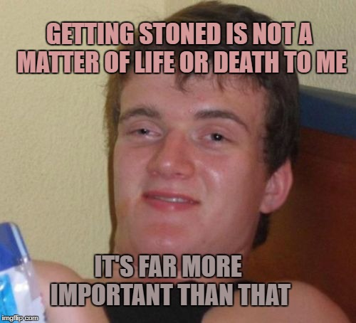 10 guy priorities  | GETTING STONED IS NOT A MATTER OF LIFE OR DEATH TO ME IT'S FAR MORE IMPORTANT THAN THAT | image tagged in memes,10 guy,life or death,stoned,important | made w/ Imgflip meme maker