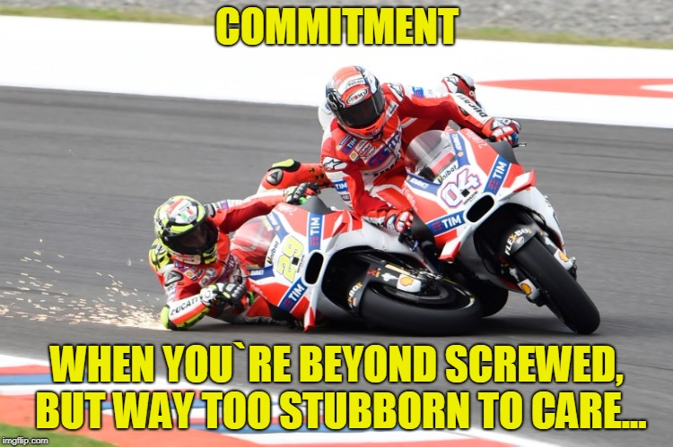COMMITMENT WHEN YOU`RE BEYOND SCREWED, BUT WAY TOO STUBBORN TO CARE... | image tagged in ducati | made w/ Imgflip meme maker