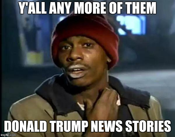 Y'all Got Any More Of That Meme | Y'ALL ANY MORE OF THEM DONALD TRUMP NEWS STORIES | image tagged in memes,y'all got any more of that | made w/ Imgflip meme maker