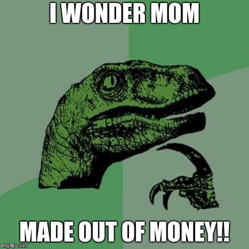Philosoraptor Meme | I WONDER MOM MADE OUT OF MONEY!! | image tagged in memes,philosoraptor | made w/ Imgflip meme maker