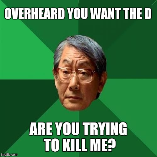 High Expectations Asian Father Meme | OVERHEARD YOU WANT THE D ARE YOU TRYING TO KILL ME? | image tagged in memes,high expectations asian father | made w/ Imgflip meme maker