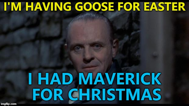 Thanksgiving and Christmas versions are available :) | I'M HAVING GOOSE FOR EASTER I HAD MAVERICK FOR CHRISTMAS | image tagged in hannibal lecter silence of the lambs,memes,top gun,food,cannibalism,films | made w/ Imgflip meme maker