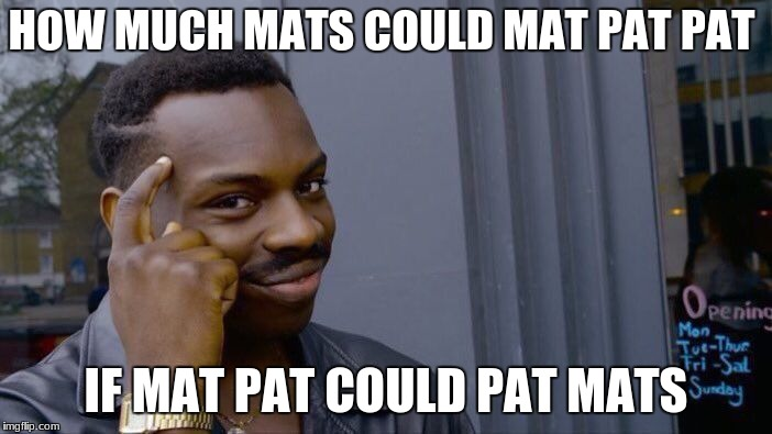 Roll Safe Think About It Meme | HOW MUCH MATS COULD MAT PAT PAT IF MAT PAT COULD PAT MATS | image tagged in memes,roll safe think about it | made w/ Imgflip meme maker