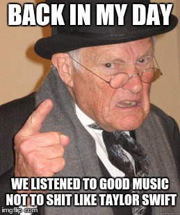 Back In My Day Meme | BACK IN MY DAY WE LISTENED TO GOOD MUSIC NOT TO SHIT LIKE TAYLOR SWIFT | image tagged in memes,back in my day | made w/ Imgflip meme maker