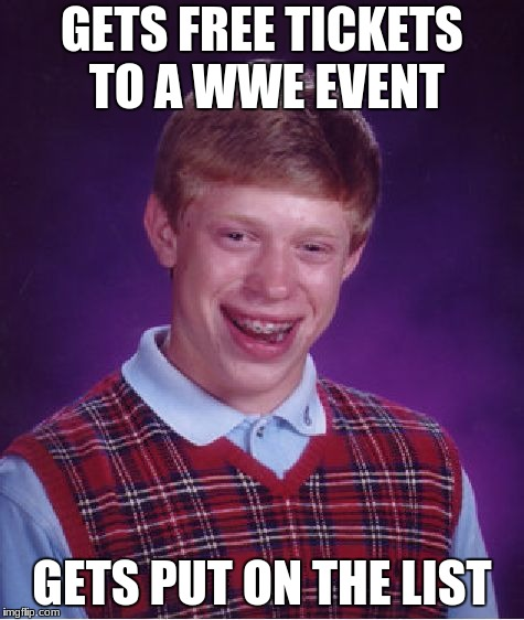Bad Luck Brian Meme | GETS FREE TICKETS TO A WWE EVENT GETS PUT ON THE LIST | image tagged in memes,bad luck brian | made w/ Imgflip meme maker