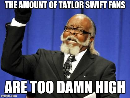 Too Damn High Meme | THE AMOUNT OF TAYLOR SWIFT FANS ARE TOO DAMN HIGH | image tagged in memes,too damn high | made w/ Imgflip meme maker