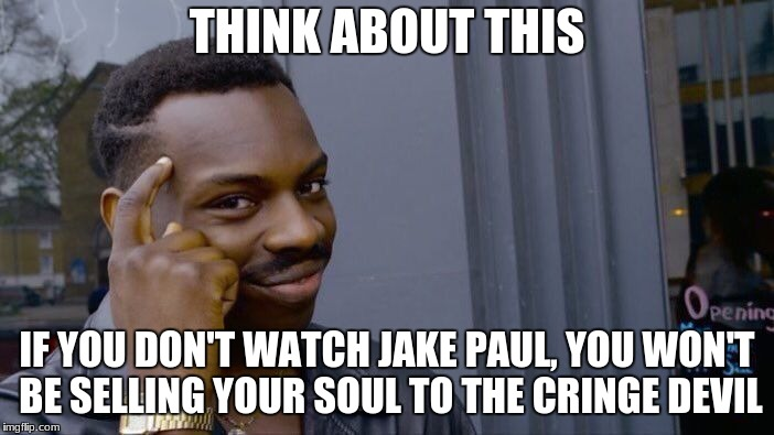 Jake Paul Meme  | THINK ABOUT THIS IF YOU DON'T WATCH JAKE PAUL, YOU WON'T BE SELLING YOUR SOUL TO THE CRINGE DEVIL | image tagged in memes,roll safe think about it,jake paul | made w/ Imgflip meme maker