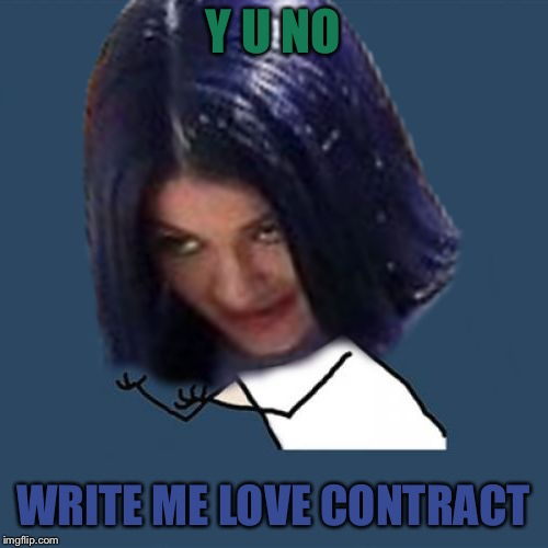 Kylie Y U No | Y U NO WRITE ME LOVE CONTRACT | image tagged in kylie y u no | made w/ Imgflip meme maker