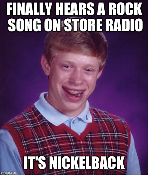 Bad Luck Brian Meme | FINALLY HEARS A ROCK SONG ON STORE RADIO IT'S NICKELBACK | image tagged in memes,bad luck brian,hojocat hates pop,nickelback | made w/ Imgflip meme maker