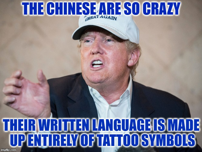 Trump Sees What Others Don't | THE CHINESE ARE SO CRAZY THEIR WRITTEN LANGUAGE IS MADE UP ENTIRELY OF TATTOO SYMBOLS | image tagged in trump,meme,funny,china,tattoo | made w/ Imgflip meme maker
