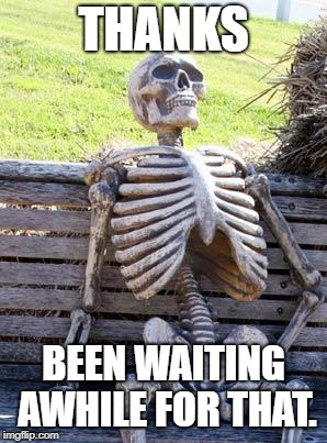 Waiting Skeleton Meme | THANKS BEEN WAITING AWHILE FOR THAT. | image tagged in memes,waiting skeleton | made w/ Imgflip meme maker