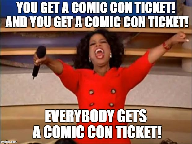 Oprah You Get A Meme | YOU GET A COMIC CON TICKET! AND YOU GET A COMIC CON TICKET! EVERYBODY GETS A COMIC CON TICKET! | image tagged in memes,oprah you get a | made w/ Imgflip meme maker