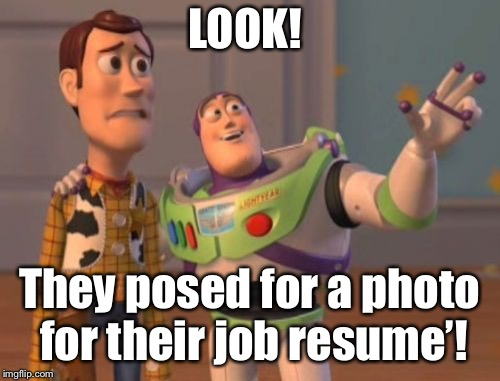 X, X Everywhere Meme | LOOK! They posed for a photo for their job resume'! | image tagged in memes,x,x everywhere,x x everywhere | made w/ Imgflip meme maker
