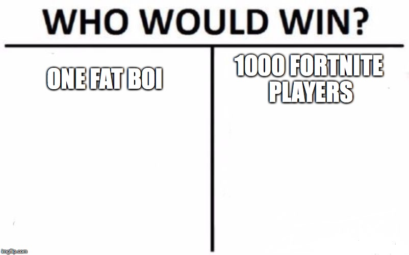 Who Would Win? Meme | ONE FAT BOI 1000 FORTNITE PLAYERS | image tagged in memes,who would win | made w/ Imgflip meme maker