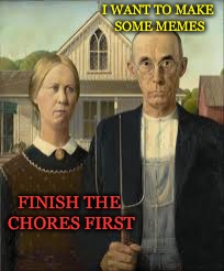Awww, okay. | I WANT TO MAKE SOME MEMES FINISH THE CHORES FIRST | image tagged in memes,american memers week,american gothic,funny,drsarcasm | made w/ Imgflip meme maker
