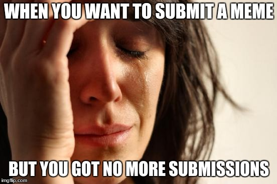 First World Problems Meme | WHEN YOU WANT TO SUBMIT A MEME BUT YOU GOT NO MORE SUBMISSIONS | image tagged in memes,first world problems | made w/ Imgflip meme maker