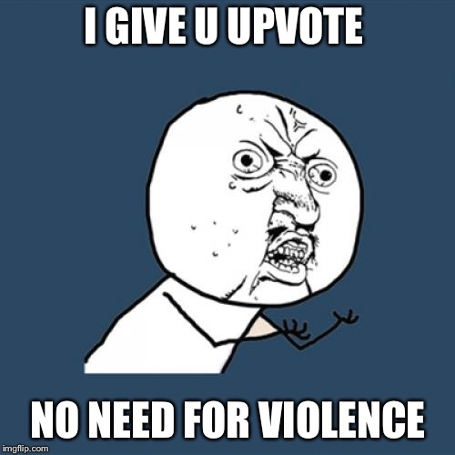 Y U No Meme | I GIVE U UPVOTE NO NEED FOR VIOLENCE | image tagged in memes,y u no | made w/ Imgflip meme maker