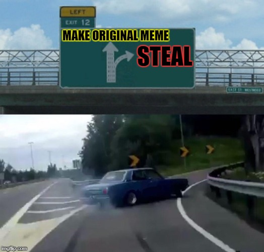What do ya do when you see a funny RayDog joke? | MAKE ORIGINAL MEME STEAL | image tagged in memes,left exit 12 off ramp,lolz,raydog,joke,multiple tags | made w/ Imgflip meme maker
