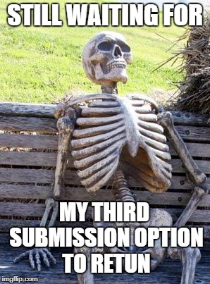 Waiting Skeleton Meme | STILL WAITING FOR MY THIRD SUBMISSION OPTION TO RETUN | image tagged in memes,waiting skeleton | made w/ Imgflip meme maker