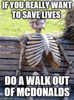 Waiting Skeleton Meme | IF YOU REALLY WANT TO SAVE LIVES DO A WALK OUT OF MCDONALDS | image tagged in memes,waiting skeleton | made w/ Imgflip meme maker