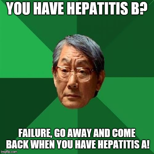 High Expectations Asian Father Meme | YOU HAVE HEPATITIS B? FAILURE, GO AWAY AND COME BACK WHEN YOU HAVE HEPATITIS A! | image tagged in memes,high expectations asian father | made w/ Imgflip meme maker