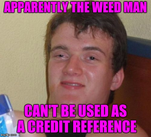 10 Guy Meme | APPARENTLY THE WEED MAN CAN'T BE USED AS A CREDIT REFERENCE | image tagged in memes,10 guy | made w/ Imgflip meme maker