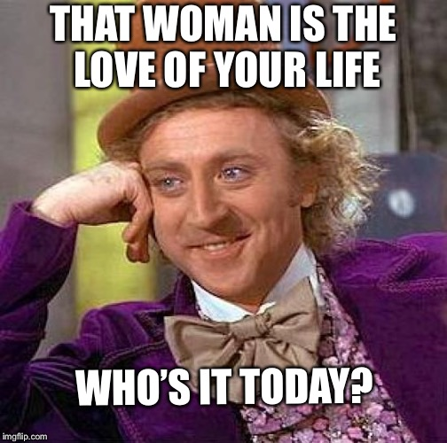 Meh  | THAT WOMAN IS THE LOVE OF YOUR LIFE WHO'S IT TODAY? | image tagged in memes,creepy condescending wonka | made w/ Imgflip meme maker